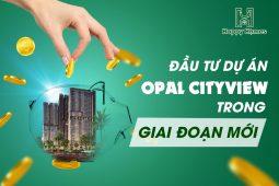 Đầu tư dự án Opal CityView trong giai đoạn mới